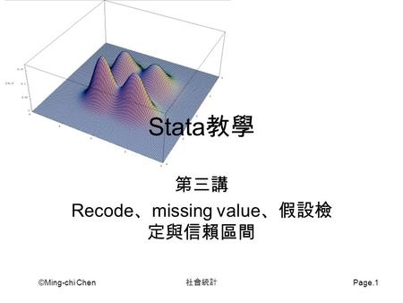 ©Ming-chi Chen 社會統計 Page.1 Stata 教學 第三講 Recode 、 missing value 、假設檢 定與信賴區間.