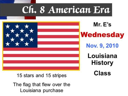 15 stars and 15 stripes The flag that flew over the Louisiana purchase Mr. E's Wednesday Nov. 9, 2010 Louisiana History Class.