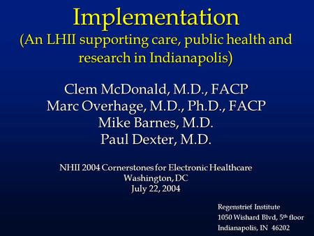 Implementation (An LHII supporting care, public health and research in Indianapolis ) Clem McDonald, M.D., FACP Marc Overhage, M.D., Ph.D., FACP Mike Barnes,