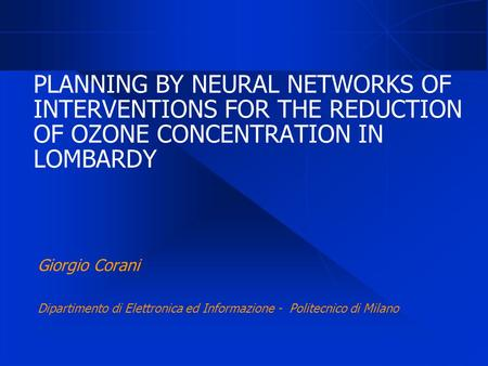 PLANNING BY NEURAL NETWORKS OF INTERVENTIONS FOR THE REDUCTION OF OZONE CONCENTRATION IN LOMBARDY Giorgio Corani Dipartimento di Elettronica ed Informazione.