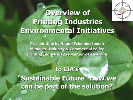 Overview of Printing Industries Environmental Initiatives Presentation by Hagop Tchamkertenian Manager, Industry & Commercial Policy Printing Industries.