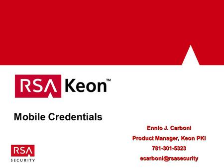 Mobile Credentials Ennio J. Carboni Product Manager, Keon PKI