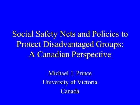 Social Safety Nets and Policies to Protect Disadvantaged Groups: A Canadian Perspective Michael J. Prince University of Victoria Canada.