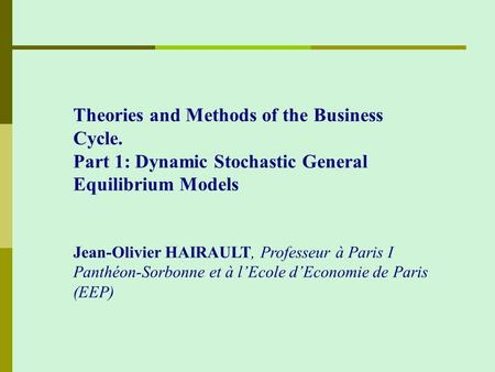 Theories and Methods of the Business Cycle. Part 1: Dynamic Stochastic General Equilibrium Models Jean-Olivier HAIRAULT, Professeur à Paris I Panthéon-Sorbonne.