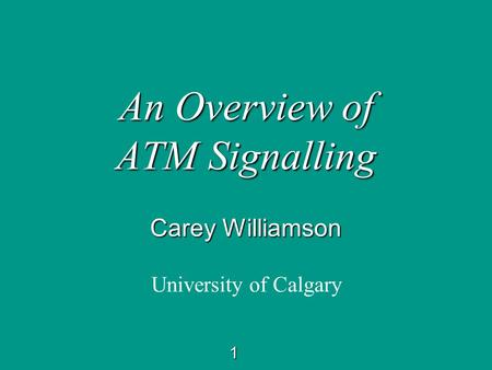 1 An Overview of ATM Signalling Carey Williamson University of Calgary.