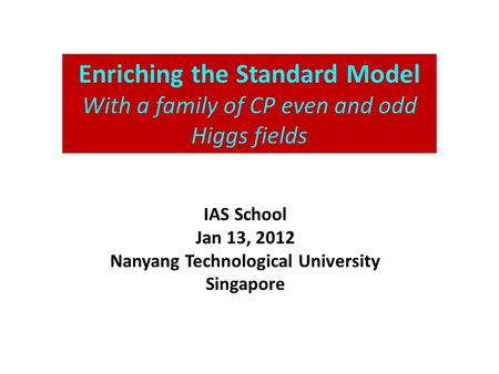 Enriching the Standard Model With a family of CP even and odd Higgs fields IAS School Jan 13, 2012 Nanyang Technological University Singapore.