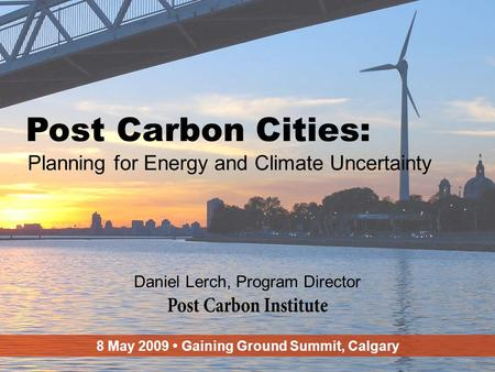 ENERGY 1 Post Carbon Cities: Planning for Energy and Climate Uncertainty Daniel Lerch, Program Director 8 May 2009 Gaining Ground Summit, Calgary.