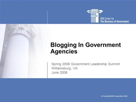 © Copyright IBM Corporation 2008 Blogging In Government Agencies Spring 2008 Government Leadership Summit Williamsburg, VA June 2008.