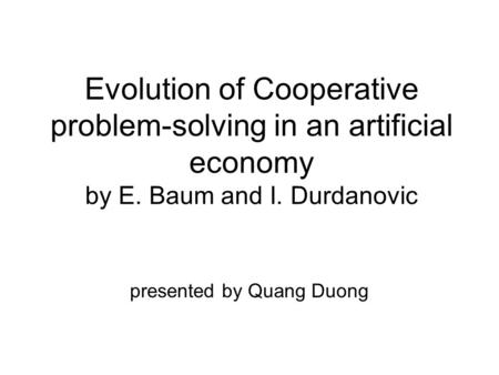 Evolution of Cooperative problem-solving in an artificial economy by E. Baum and I. Durdanovic presented by Quang Duong.