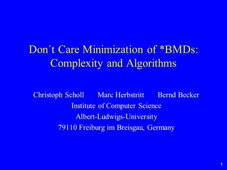 1 Don´t Care Minimization of *BMDs: Complexity and Algorithms Christoph Scholl Marc Herbstritt Bernd Becker Institute of Computer Science Albert-Ludwigs-University.