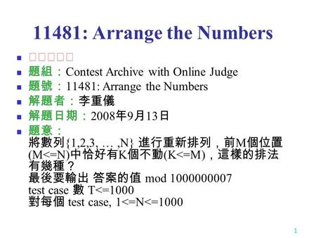 1 11481: Arrange the Numbers ★★★☆☆ 題組: Contest Archive with Online Judge 題號: 11481: Arrange the Numbers 解題者:李重儀 解題日期: 2008 年 9 月 13 日 題意: 將數列 {1,2,3, …,N}