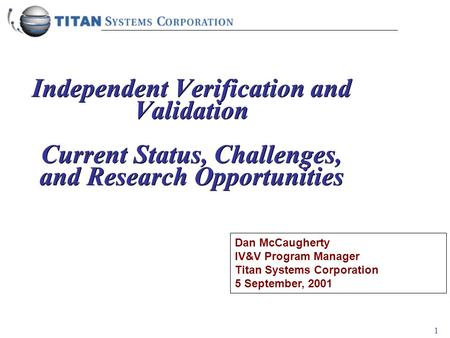 1 Independent Verification and Validation Current Status, Challenges, and Research Opportunities Dan McCaugherty IV&V Program Manager Titan Systems Corporation.
