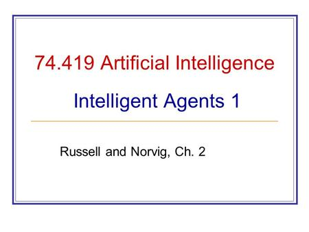 74.419 Artificial Intelligence Intelligent Agents 1 Russell and Norvig, Ch. 2.