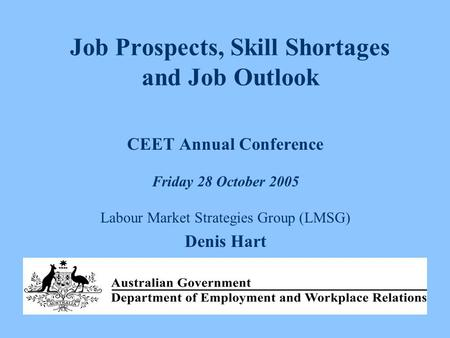 Job Prospects, Skill Shortages and Job Outlook CEET Annual Conference Friday 28 October 2005 Labour Market Strategies Group (LMSG) Denis Hart.