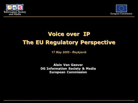 Voice over IP The EU Regulatory Perspective 17 May 2005 - Reykjavik Alain Van Gaever DG Information Society & Media European Commission.