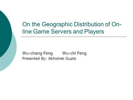 On the Geographic Distribution of On- line Game Servers and Players Wu-chang FengWu-chi Feng Presented By: Abhishek Gupta.