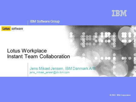 IBM Software Group © 2003 IBM Corporation Lotus Workplace Instant Team Collaboration Jens Mikael Jensen, IBM Danmark A/S