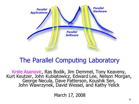 Parallel Applications Parallel Hardware Parallel Software 1 The Parallel Computing Laboratory Krste Asanovic, Ras Bodik, Jim Demmel, Tony Keaveny, Kurt.