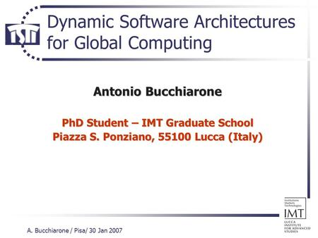 A. Bucchiarone / Pisa/ 30 Jan 2007 Dynamic Software Architectures for Global Computing Antonio Bucchiarone PhD Student – IMT Graduate School Piazza S.