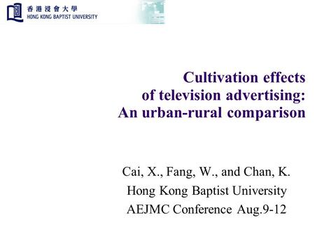 Cultivation effects of television advertising: An urban-rural comparison Cai, X., Fang, W., and Chan, K. Hong Kong Baptist University AEJMC Conference.
