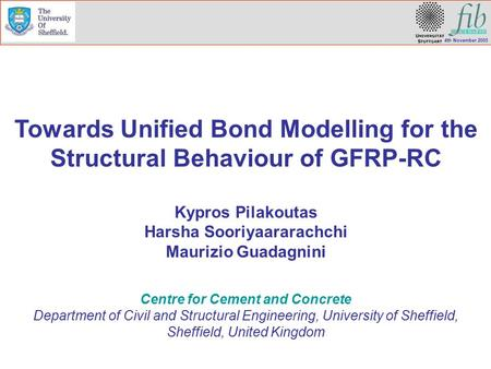 4th November 2005 Towards Unified Bond Modelling for the Structural Behaviour of GFRP-RC Kypros Pilakoutas Harsha Sooriyaararachchi Maurizio Guadagnini.