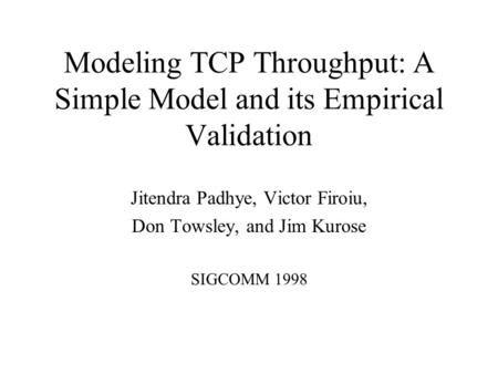 Modeling TCP Throughput: A Simple Model and its Empirical Validation Jitendra Padhye, Victor Firoiu, Don Towsley, and Jim Kurose SIGCOMM 1998.