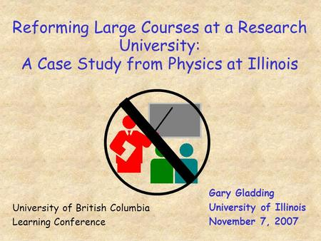Reforming Large Courses at a Research University: A Case Study from Physics at Illinois Gary Gladding University of Illinois November 7, 2007 University.
