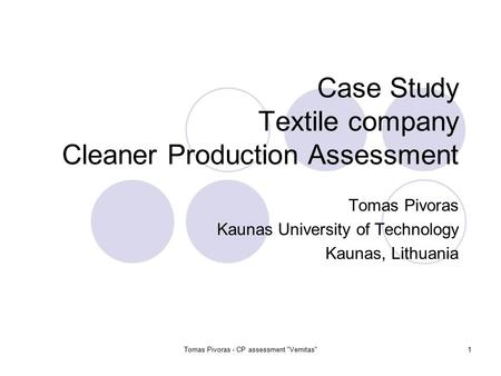 Tomas Pivoras - CP assessment Vernitas1 Case Study Textile company Cleaner Production Assessment Tomas Pivoras Kaunas University of Technology Kaunas,