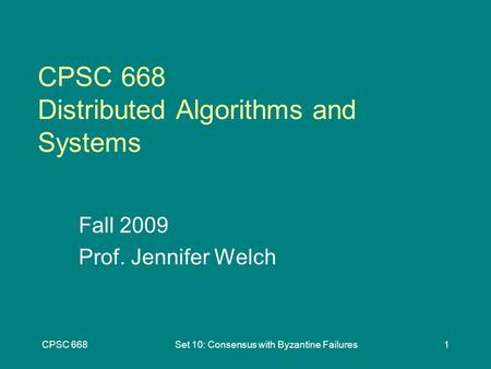 CPSC 668Set 10: Consensus with Byzantine Failures1 CPSC 668 Distributed Algorithms and Systems Fall 2009 Prof. Jennifer Welch.