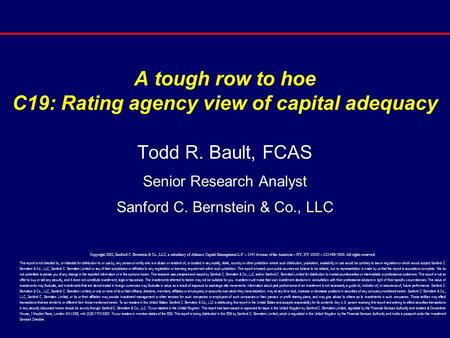 A tough row to hoe C19: Rating agency view of capital adequacy Todd R. Bault, FCAS Senior Research Analyst Sanford C. Bernstein & Co., LLC Copyright 2002,