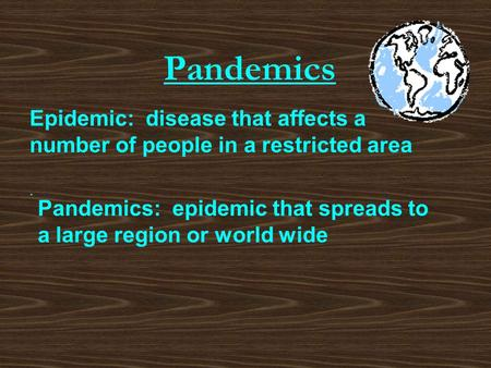 Pandemics Epidemic: disease that affects a number of people in a restricted area. Pandemics: epidemic that spreads to a large region or world wide.