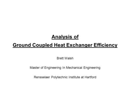 Analysis of Ground Coupled Heat Exchanger Efficiency Brett Walsh Master of Engineering In Mechanical Engineering Rensselaer Polytechnic Institute at Hartford.