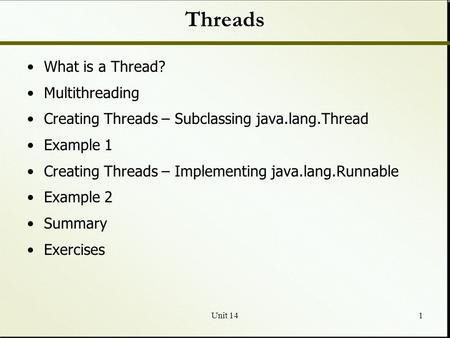 Unit 141 Threads What is a Thread? Multithreading Creating Threads – Subclassing java.lang.Thread Example 1 Creating Threads – Implementing java.lang.Runnable.