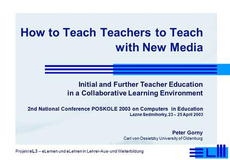 How to Teach Teachers to Teach with New Media Initial and Further Teacher Education in a Collaborative Learning Environment Peter Gorny Carl von Ossietzky.