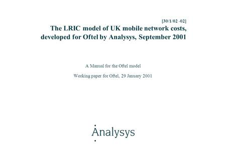 [30/1/02 -02] The LRIC model of UK mobile <strong>network</strong> costs, developed for Oftel by Analysys, September 2001 A Manual for the Oftel model Working paper for.