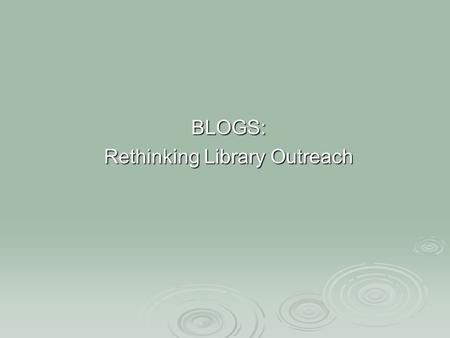 "BLOGS: Rethinking Library Outreach. What is a Blog ""A weblog, or blog, is an interactive online journal"" 1, that allows for the exchange of thoughts between."