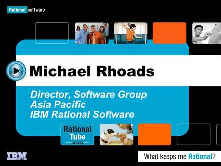 Michael Rhoads Director, Software Group Asia Pacific IBM Rational Software.