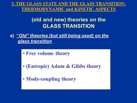 "Free volume theory (Entropic) Adam & Gibbs theory Mode-coupling theory (old and new) theories on the GLASS TRANSITION a) ""Old"" theories (but still being."