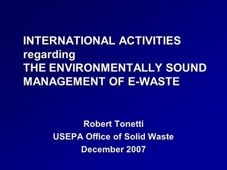 INTERNATIONAL ACTIVITIES regarding THE ENVIRONMENTALLY SOUND MANAGEMENT OF E-WASTE Robert Tonetti USEPA Office of Solid Waste December 2007.