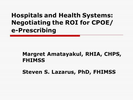 Hospitals and Health Systems: Negotiating the ROI for CPOE/ e-Prescribing Margret Amatayakul, RHIA, CHPS, FHIMSS Steven S. Lazarus, PhD, FHIMSS.