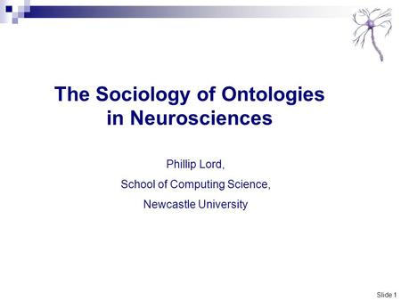 Slide 1 The Sociology of Ontologies in Neurosciences Phillip Lord, School of Computing Science, Newcastle University.