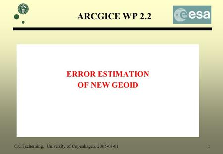 ARCGICE WP 2.2 ERROR ESTIMATION OF NEW GEOID C.C.Tscherning, University of Copenhagen, 2005-03-01 1.