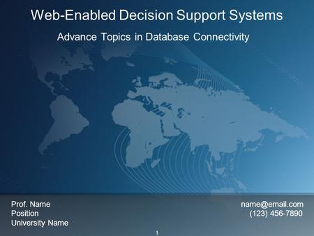 1 Web-Enabled Decision Support Systems Advance Topics in Database Connectivity Prof. Name Position (123) 456-7890 University Name.