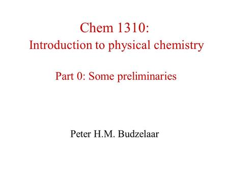 Chem 1310: Introduction to physical chemistry Part 0: Some preliminaries Peter H.M. Budzelaar.