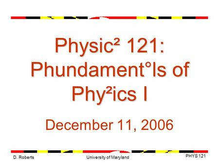 D. Roberts PHYS 121 University of Maryland Physic² 121: Phundament°ls of Phy²ics I December 11, 2006.