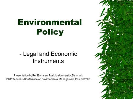 Environmental Policy - Legal and Economic Instruments Presentation by Per Erichsen, Roskilde University, Denmark BUP Teachers Conference on Environmental.