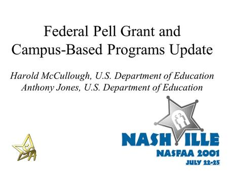 Federal Pell Grant and Campus-Based Programs Update Harold McCullough, U.S. Department of Education Anthony Jones, U.S. Department of Education.