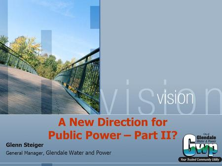A New Direction for Public Power – Part II? Glenn Steiger General Manager, Glendale Water and Power.