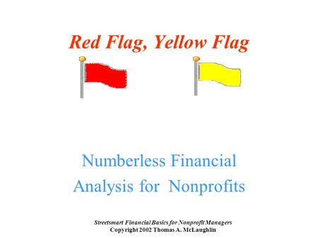 Streetsmart Financial Basics for Nonprofit Managers Copyright 2002 Thomas A. McLaughlin Red Flag, Yellow Flag Numberless Financial Analysis for Nonprofits.