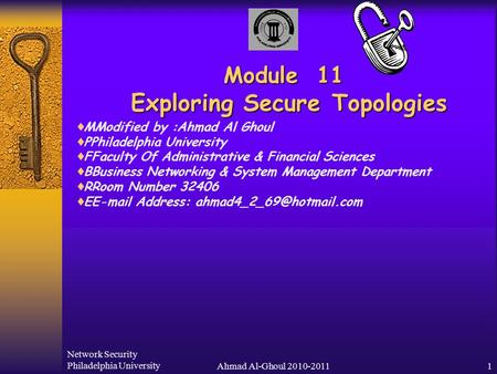 Network Security Philadelphia UniversityAhmad Al-Ghoul 2010-20111 Module 11 Exploring Secure Topologies  MModified by :Ahmad Al Ghoul  PPhiladelphia.